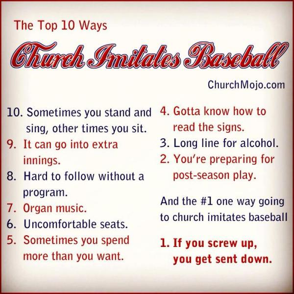 Top 10 Ways Going to Church Imitates Baseball 10. Sometimes you stand and sing, other times you sit. 9. It can go into extra innings. 8. Hard to follow without a program. 7. Organ music. 6. Uncomfortable seats. 5. Sometimes you spend more than you want to. 4. Gotta know how to read the signs. 3. Long line for alcohol. 2. You're preparing for post-season play. And the number 1 way going to church imitates baseball… 1. Ultimately, if you screw up, you get sent down.